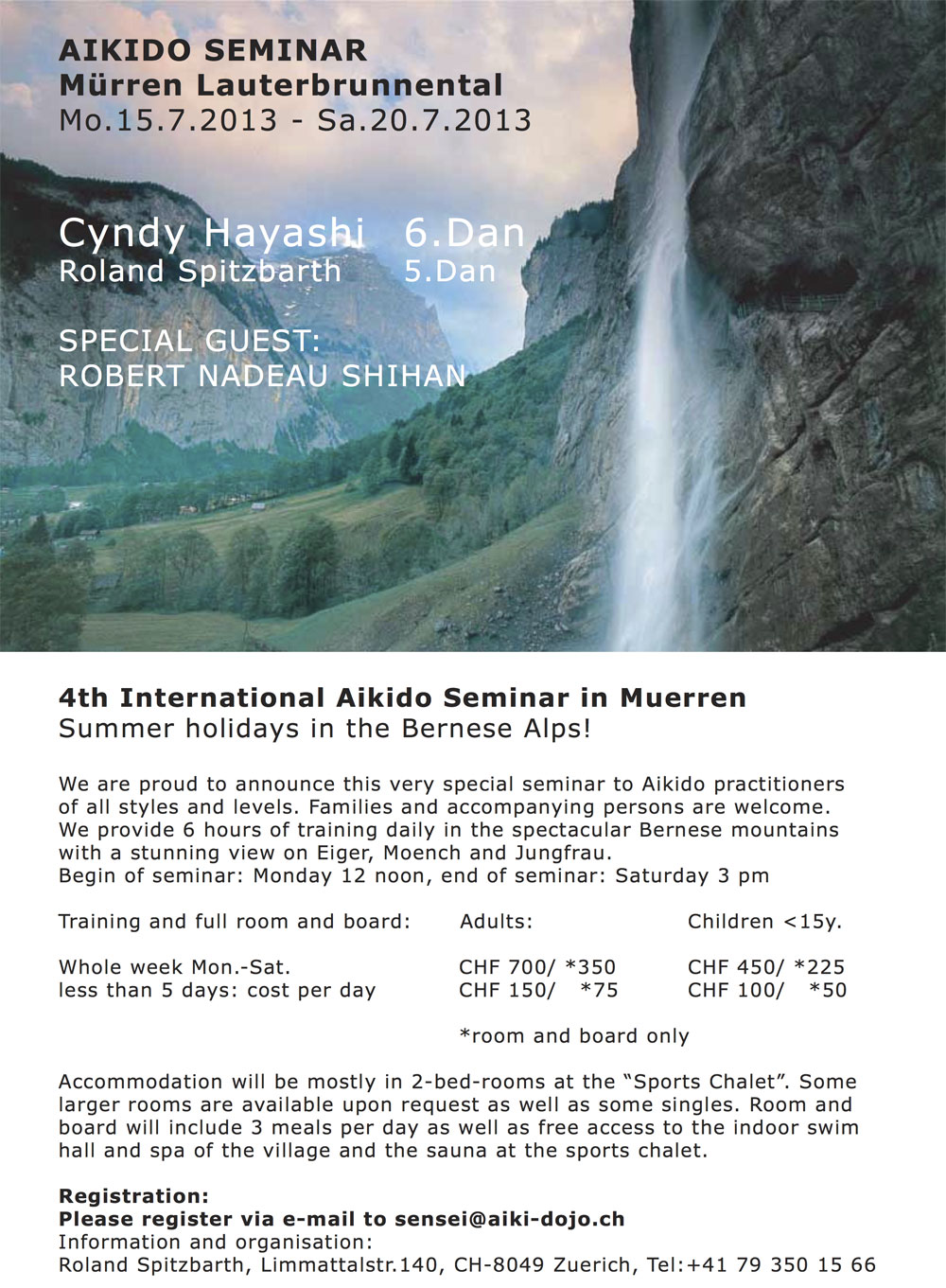 4th International Aikido Seminar in Muerren Summer holidays in the Bernese Alps! We are proud to announce this very special seminar to Aikido practitioners of all styles and levels. Families and accompanying persons are welcome. We provide 6 hours of training daily in the spectacular Bernese mountains with a stunning view on Eiger, Moench and Jungfrau. Begin of seminar: Monday 12 noon, end of seminar: Saturday 3 pm Training and full room and board: Whole week Mon.-Sat. less than 5 days: cost per day Adults: CHF 700/ *350 CHF 150/ *75 Children