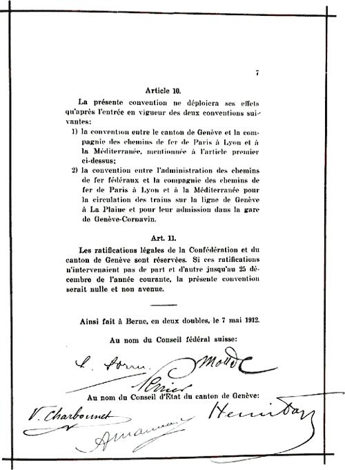 Article10La présente convention ne déploiera ses effets qu'après l'entrée en vigueur des deux conventions suivantes:1) la convention entre le canton de Genève et la compagnie des chemins de fer de Paris à Lyon et à la Méditerranée, mentionnée à l'article premier ci-dessus:2) la convention entre l'administration des chemins de fer fédéraux et la compagnie des chemins de fer de Paris à Lyon et à la Méditerranée pour la circulation des trains sur la ligne de Genève à la Plaine et pour leur admission dans la gare de Genève-Cornavin.Art.11Les ratifications légales de la Confédération et du canton de Genève sont réservées. Si ces ratifications n'intervenaient pas de part et d'autre jusqu'au 25 décembre de l'année courante, la présente convention serait nulle et non avenue.Ainsi fait à Berne, en deux doubles, le 7 mai 1912.Au nom du Conseil fédéral suisse: [signatures]Au nom du Conseil d'État du canton de Genève: [signatures].
