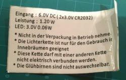 Eingang 6.0V DC (2×3.0 V CR 2032) Leistung 1.2 W LED: 3.0V 0.06W• Nicht in der Packung in Betrieb Nehmen• Die Lichterkette ist nur für den Gebrauch in Innebraümen geignet• Diese Kette darf mit eine andere Kette nicht elektrisch verbunden werden• Die Glühbirnen sind nicht ausweschelbar