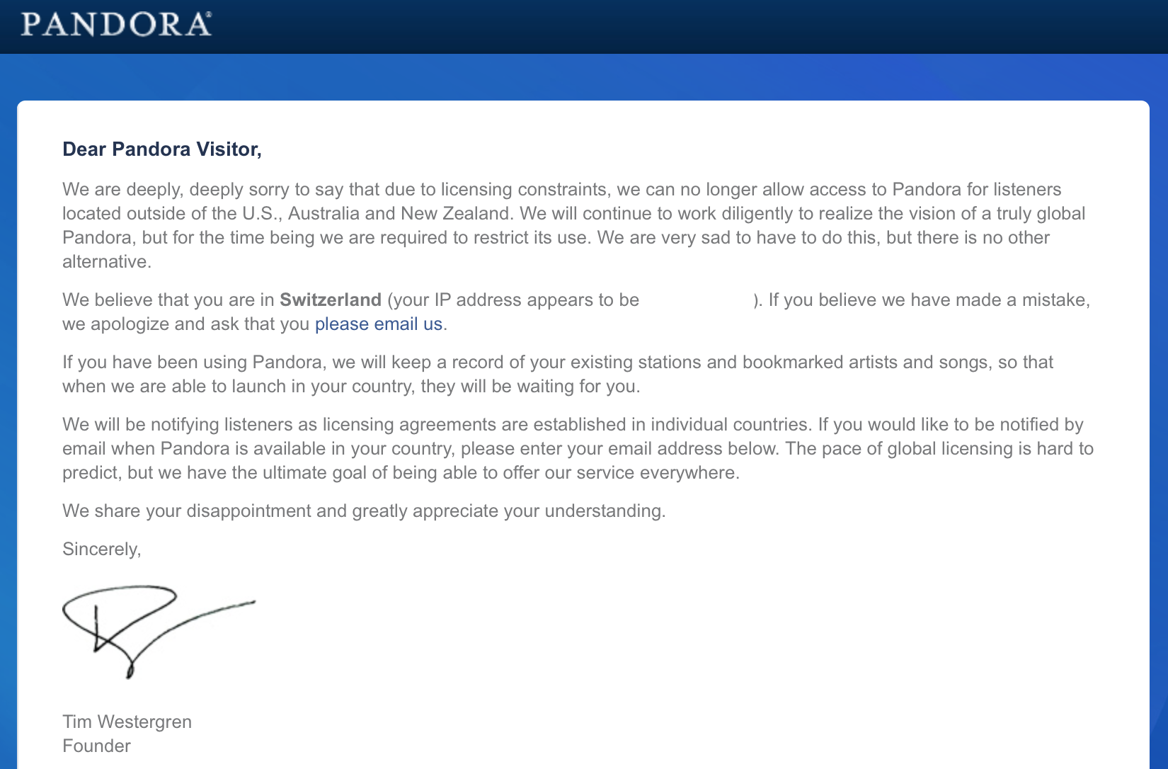 Dear Pandora Visitor, We are deeply, deeply sorry to say that due to licensing constraints, we can no longer allow access to Pandora for listeners located outside of the U.S., Australia and New Zealand. We will continue to work diligently to realize the vision of a truly global Pandora, but for the time being we are required to restrict its use. We are very sad to have to do this, but there is no other alternative. We believe that you are in Switzerland (your IP address appears to be 83.78.71.142). If you believe we have made a mistake, we apologize and ask that you please email us. If you have been using Pandora, we will keep a record of your existing stations and bookmarked artists and songs, so that when we are able to launch in your country, they will be waiting for you. We will be notifying listeners as licensing agreements are established in individual countries. If you would like to be notified by email when Pandora is available in your country, please enter your email address below. The pace of global licensing is hard to predict, but we have the ultimate goal of being able to offer our service everywhere. We share your disappointment and greatly appreciate your understanding. Sincerely, Tim Westergen Tim Westergren Founder
